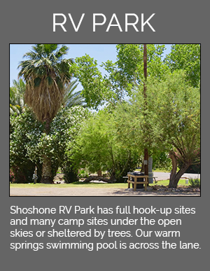 Shoshone RV Park has full hook-up sites and many campsites under the open skies or sheltered by trees. Our warm springs swimming pool is across the lane.